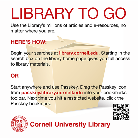 Library to go! Use the Library's millions of articles and e-resources, no matter where you are. Here's how: Begin your searches at library.cornell.edu. Starting in the search box on the library home page gives you full access to the library's materials. OR. Start anywhere and use Passkey. Drag the Passkey icon from passkey.library.cornell.edu into your bookmarks toolbar. Next time you hit a restricted website, click the Passkey bookmark.